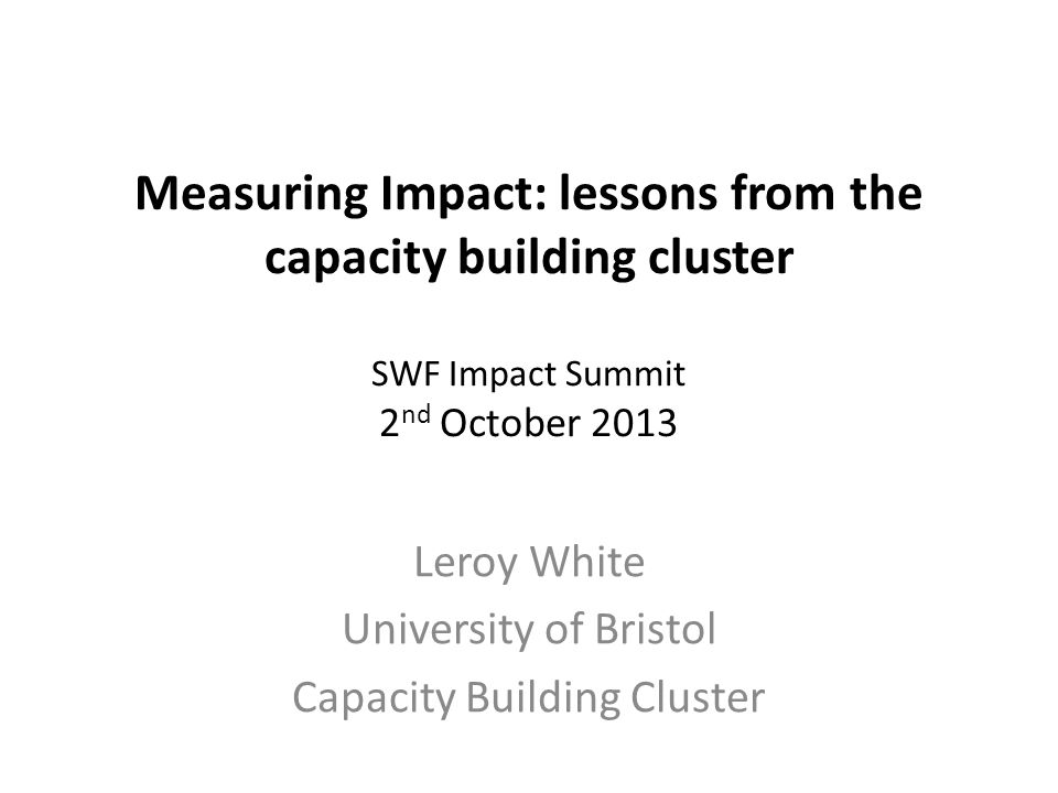 Measuring Impact: lessons from the capacity building cluster SWF Impact Summit 2 nd October 2013 Leroy White University of Bristol Capacity Building C