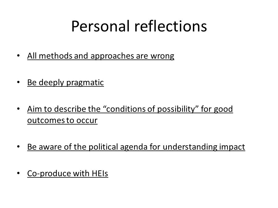 Personal reflections All methods and approaches are wrong Be deeply pragmatic Aim to describe the conditions of possibility for good outcomes to occur Be aware of the political agenda for understanding impact Co-produce with HEIs