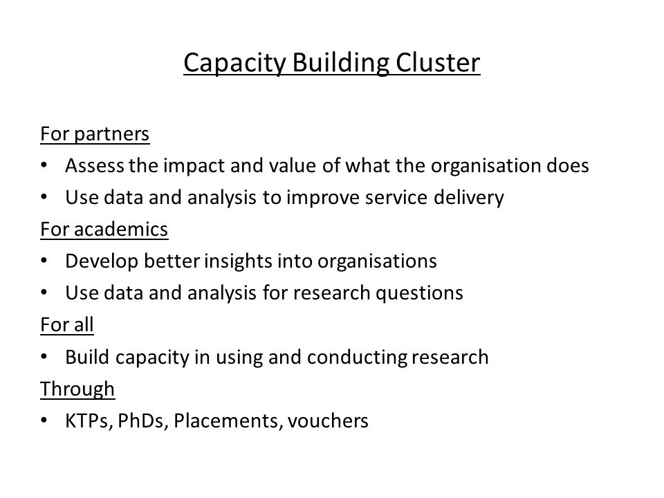 Capacity Building Cluster For partners Assess the impact and value of what the organisation does Use data and analysis to improve service delivery For