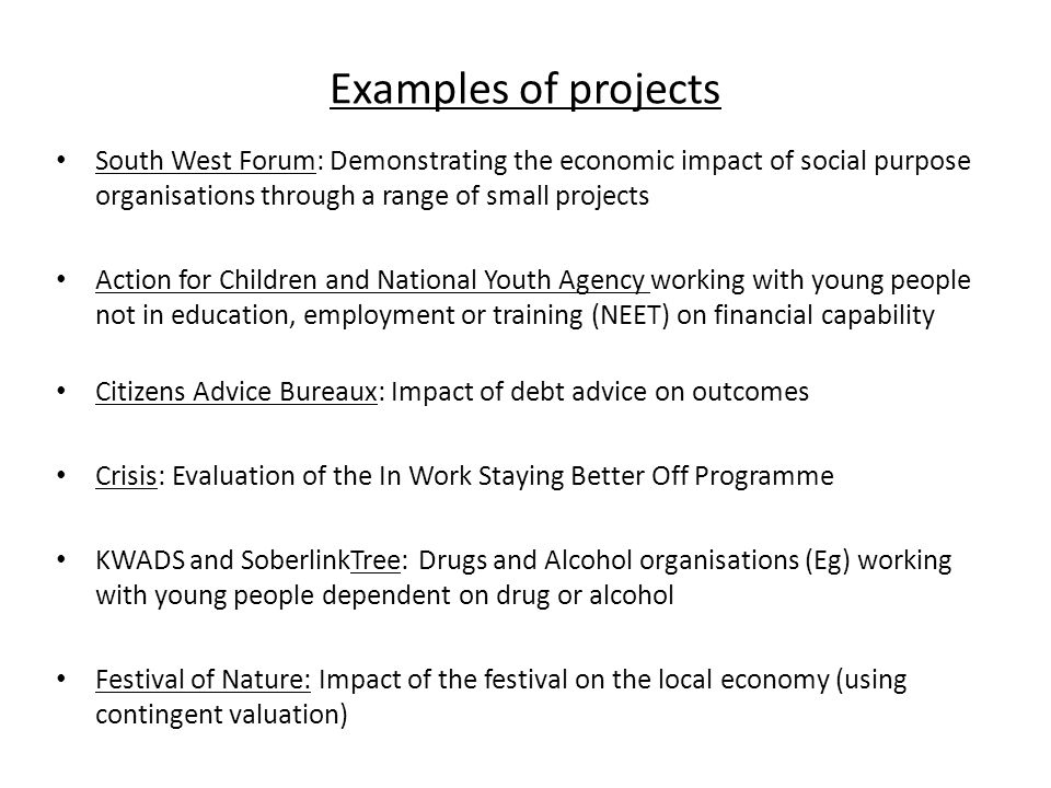 Examples of projects South West Forum: Demonstrating the economic impact of social purpose organisations through a range of small projects Action for Children and National Youth Agency working with young people not in education, employment or training (NEET) on financial capability Citizens Advice Bureaux: Impact of debt advice on outcomes Crisis: Evaluation of the In Work Staying Better Off Programme KWADS and SoberlinkTree: Drugs and Alcohol organisations (Eg) working with young people dependent on drug or alcohol Festival of Nature: Impact of the festival on the local economy (using contingent valuation)