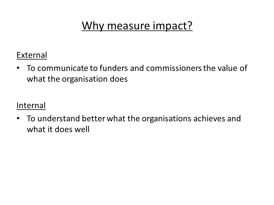 Why measure impact? External To communicate to funders and commissioners the value of what the organisation does Internal To understand better what th