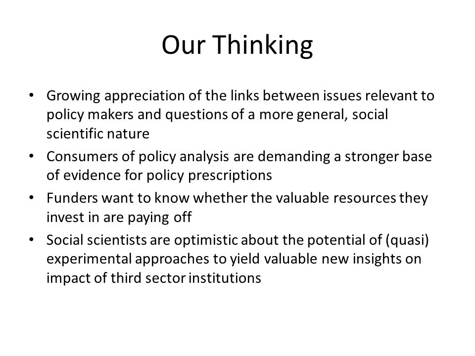 Our Thinking Growing appreciation of the links between issues relevant to policy makers and questions of a more general, social scientific nature Consumers of policy analysis are demanding a stronger base of evidence for policy prescriptions Funders want to know whether the valuable resources they invest in are paying off Social scientists are optimistic about the potential of (quasi) experimental approaches to yield valuable new insights on impact of third sector institutions
