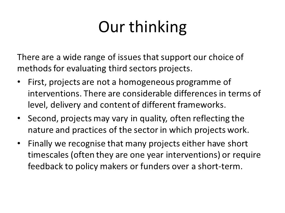 Our thinking There are a wide range of issues that support our choice of methods for evaluating third sectors projects. First, projects are not a homo