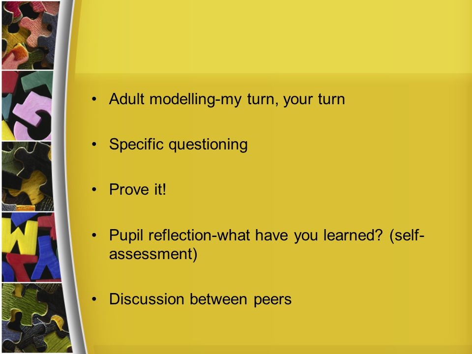Adult modelling-my turn, your turn Specific questioning Prove it! Pupil reflection-what have you learned? (self- assessment) Discussion between peers