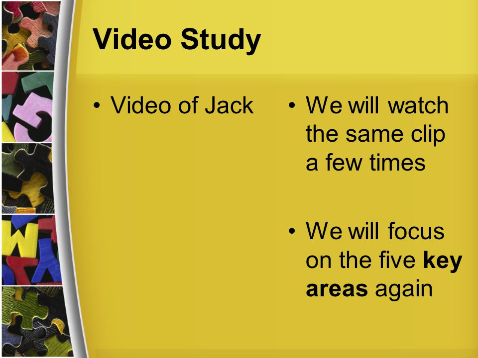 Video Study Video of JackWe will watch the same clip a few times We will focus on the five key areas again