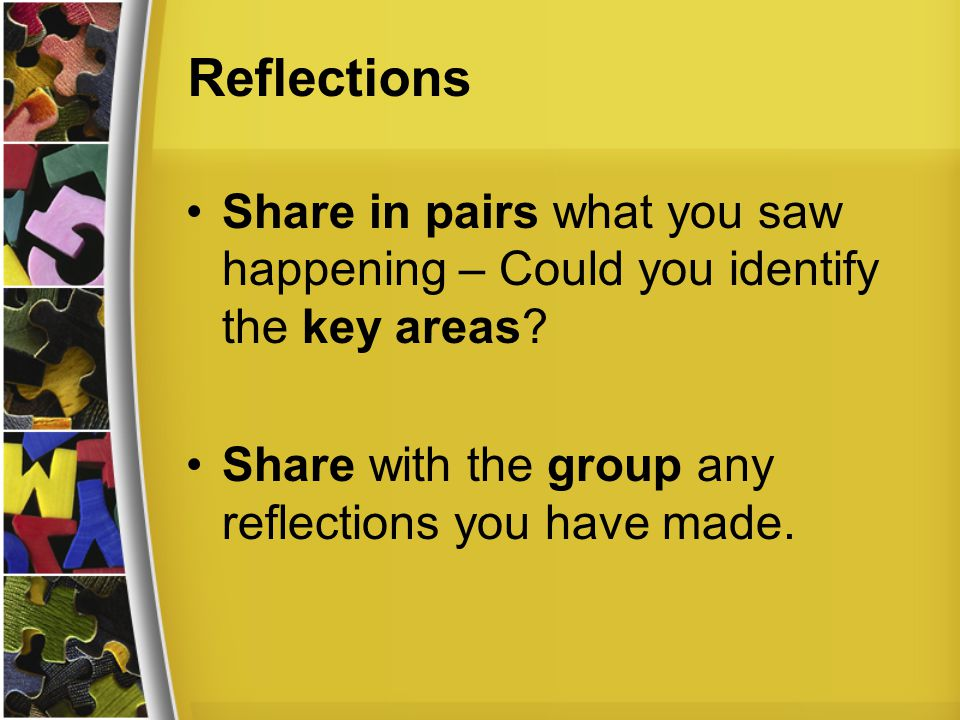 Reflections Share in pairs what you saw happening – Could you identify the key areas.