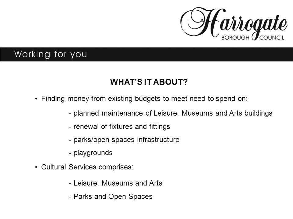 WHAT'S IT ABOUT? Finding money from existing budgets to meet need to spend on: - planned maintenance of Leisure, Museums and Arts buildings - renewal