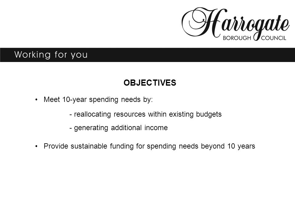 OBJECTIVES Meet 10-year spending needs by: - reallocating resources within existing budgets - generating additional income Provide sustainable funding for spending needs beyond 10 years