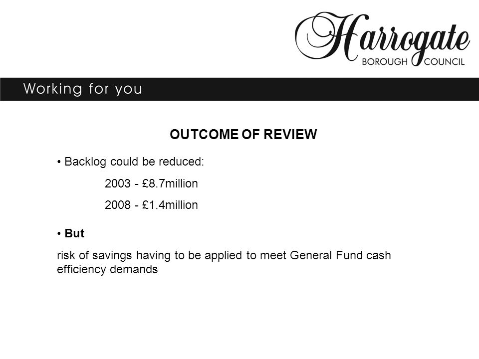 OUTCOME OF REVIEW Backlog could be reduced: 2003 - £8.7million 2008 - £1.4million But risk of savings having to be applied to meet General Fund cash e