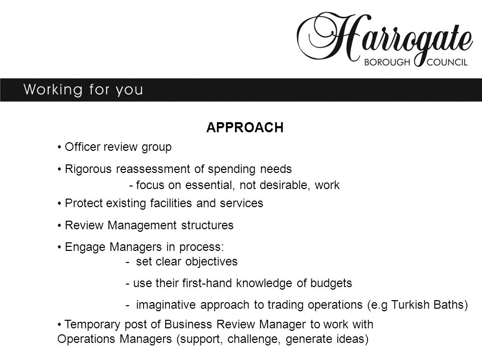 APPROACH Officer review group Rigorous reassessment of spending needs - focus on essential, not desirable, work Protect existing facilities and services Review Management structures Engage Managers in process: - set clear objectives - use their first-hand knowledge of budgets - imaginative approach to trading operations (e.g Turkish Baths) Temporary post of Business Review Manager to work with Operations Managers (support, challenge, generate ideas)