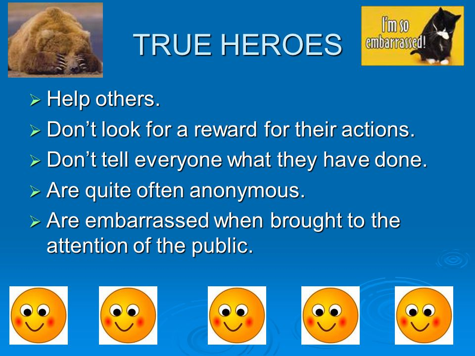 TRUE HEROES  Help others.  Don't look for a reward for their actions.  Don't tell everyone what they have done.  Are quite often anonymous.  Are