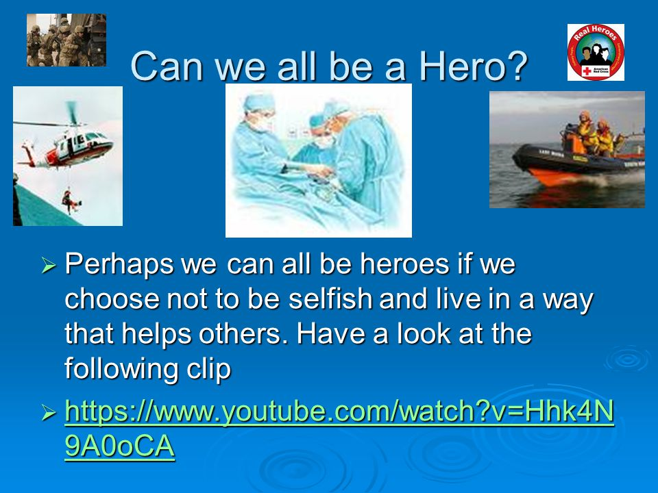 Can we all be a Hero?  Perhaps we can all be heroes if we choose not to be selfish and live in a way that helps others. Have a look at the following