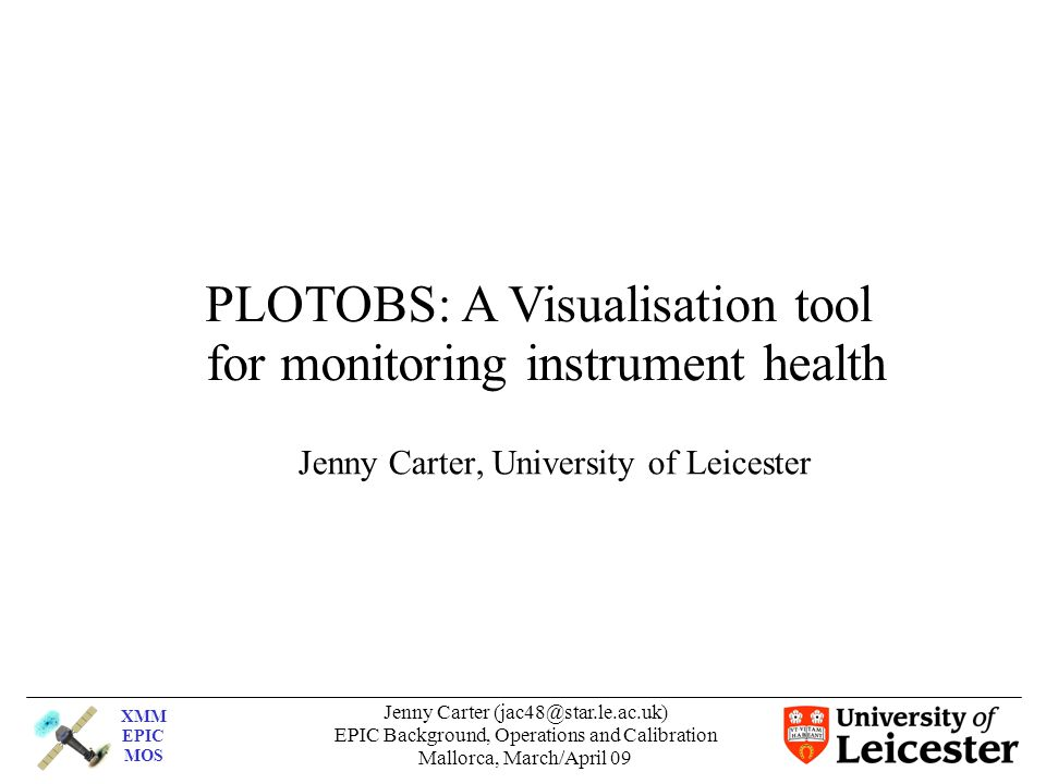 XMM EPIC MOS Jenny Carter EPIC Background, Operations and Calibration Mallorca, March/April 09 Jenny Carter, University of Leicester PLOTOBS: A Visualisation tool for monitoring instrument health