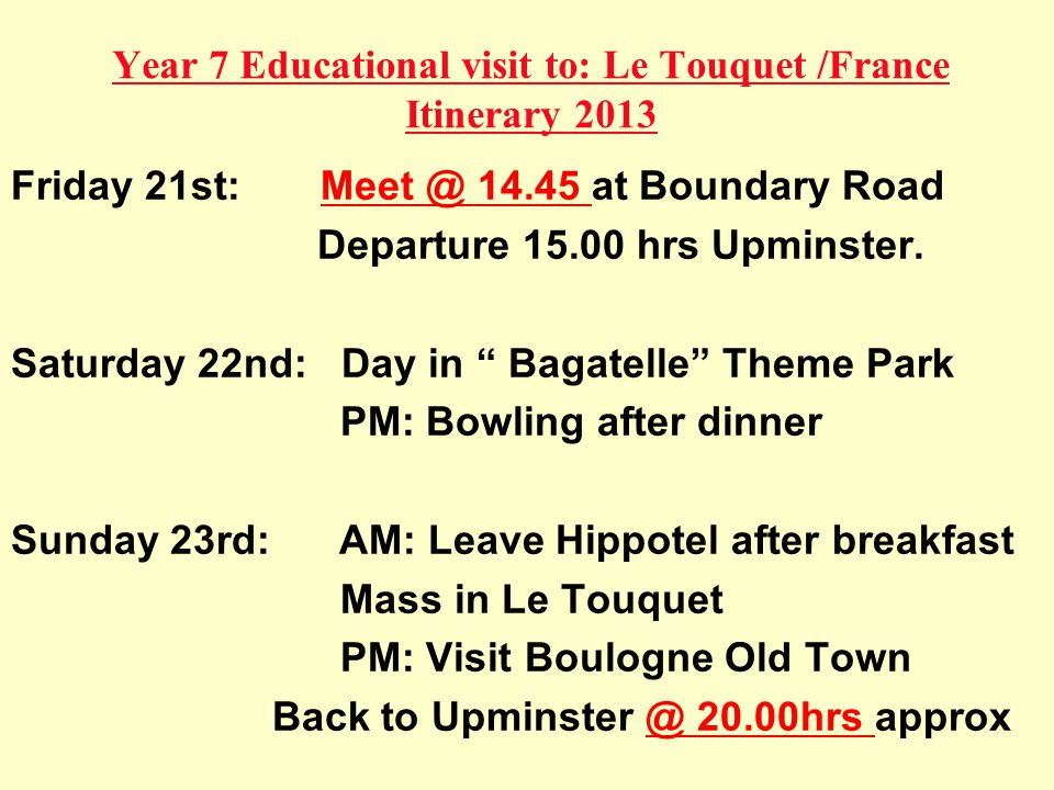 Year 7 Educational visit to: Le Touquet /France Itinerary 2013 Friday 21st: Meet @ 14.45 at Boundary Road Departure 15.00 hrs Upminster.