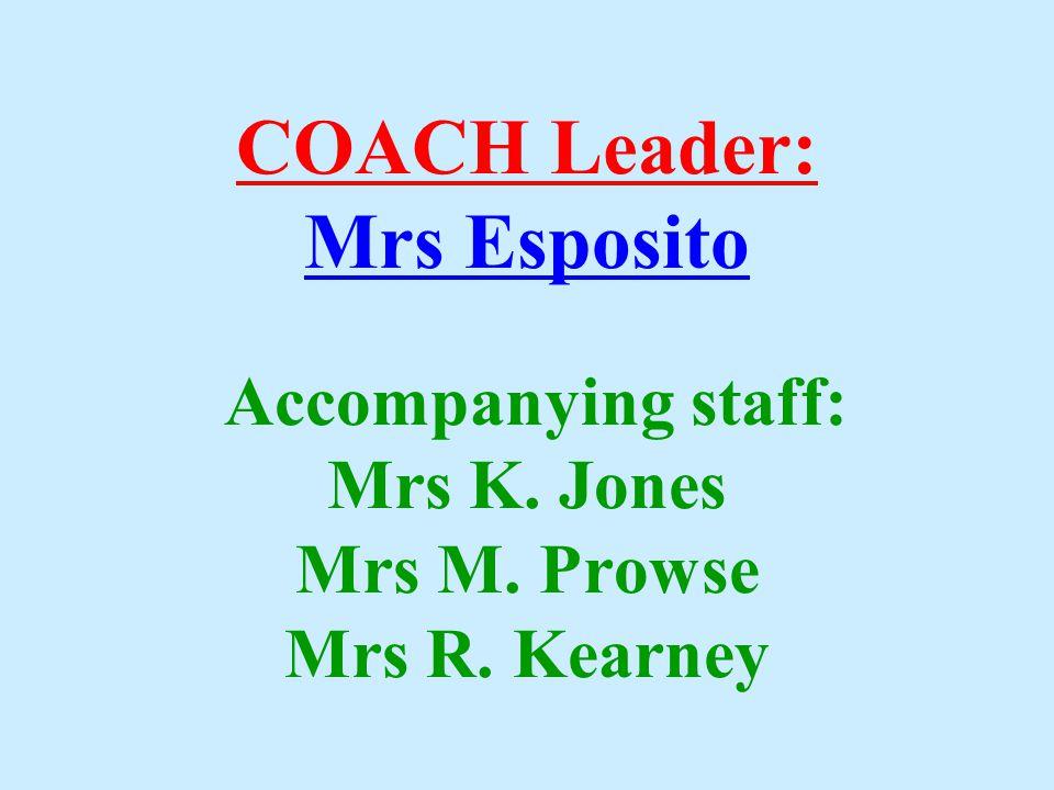COACH Leader: Mrs Esposito Accompanying staff: Mrs K. Jones Mrs M. Prowse Mrs R. Kearney
