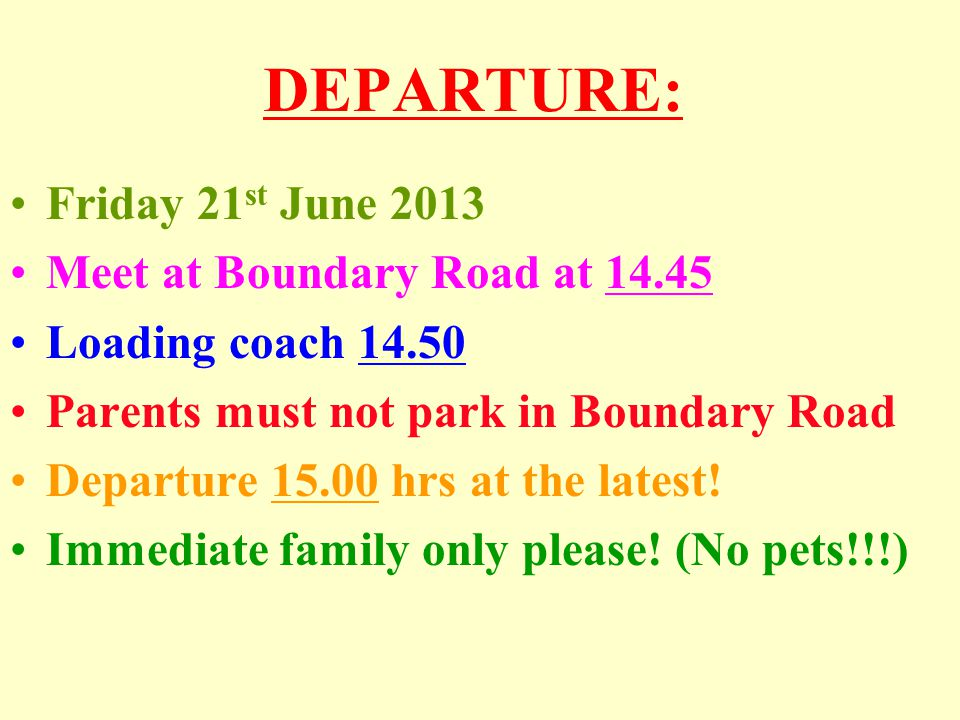 DEPARTURE: Friday 21 st June 2013 Meet at Boundary Road at 14.45 Loading coach 14.50 Parents must not park in Boundary Road Departure 15.00 hrs at the latest.