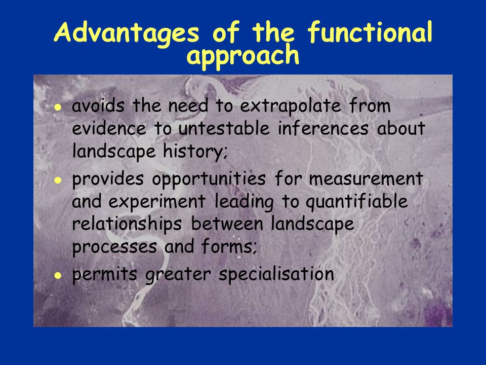 Advantages of the functional approach avoids the need to extrapolate from evidence to untestable inferences about landscape history; provides opportunities for measurement and experiment leading to quantifiable relationships between landscape processes and forms; permits greater specialisation