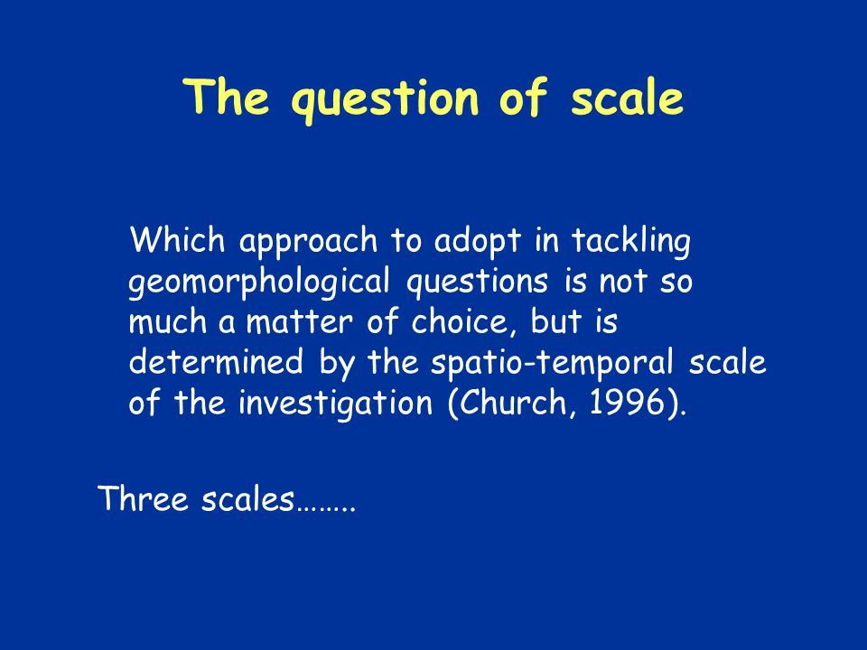 The question of scale Which approach to adopt in tackling geomorphological questions is not so much a matter of choice, but is determined by the spatio-temporal scale of the investigation (Church, 1996).