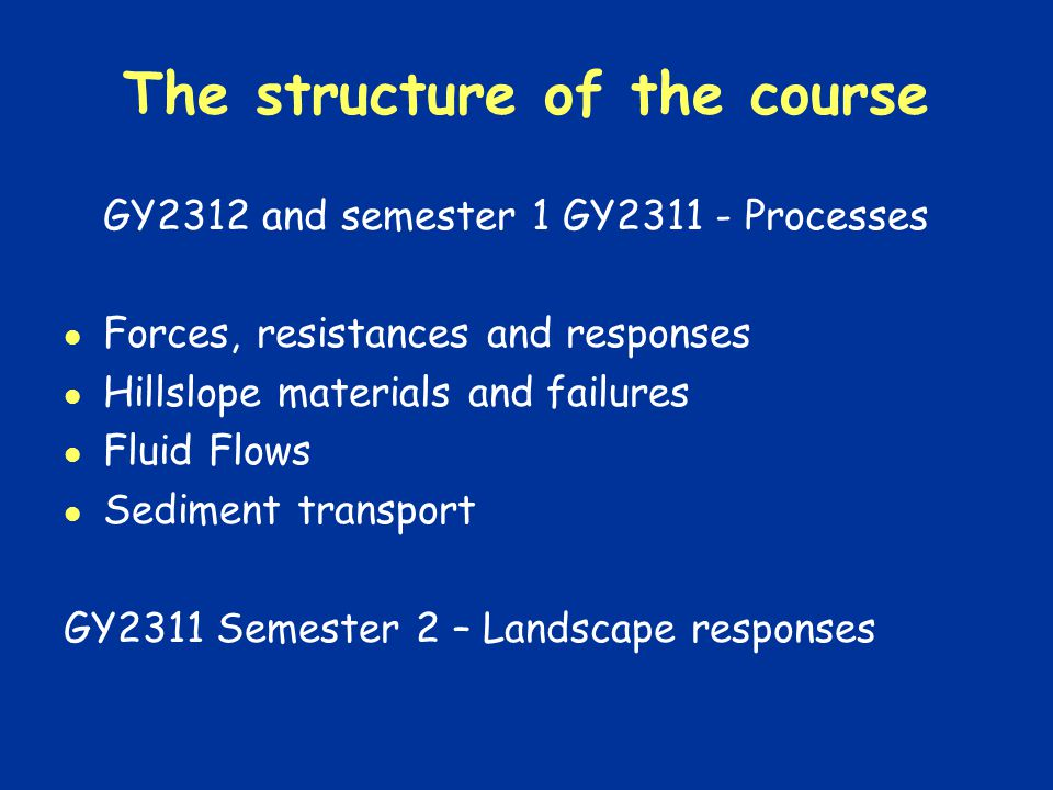 The structure of the course GY2312 and semester 1 GY Processes Forces, resistances and responses Hillslope materials and failures Fluid Flows Sediment transport GY2311 Semester 2 – Landscape responses