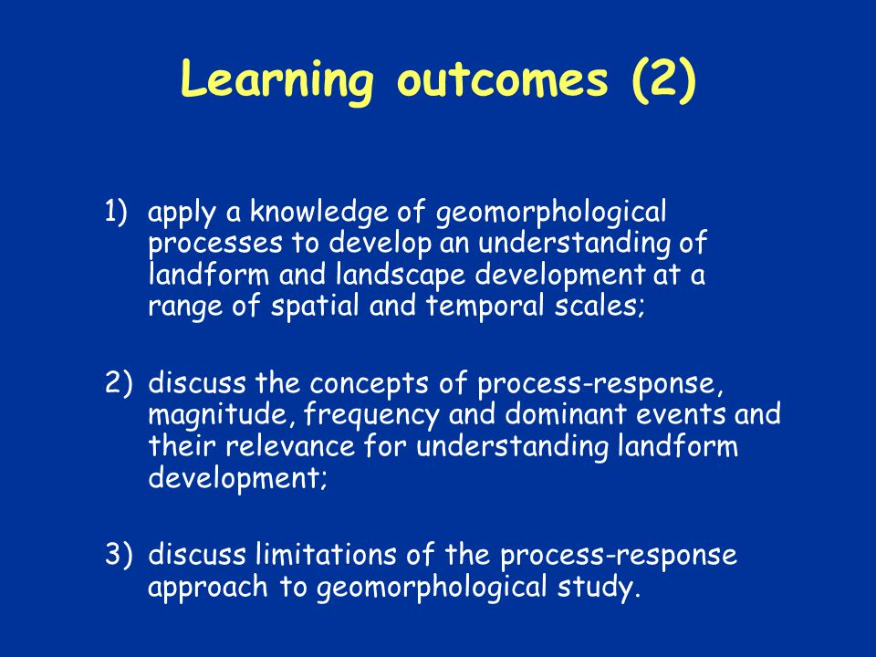 Learning outcomes (2) 1)apply a knowledge of geomorphological processes to develop an understanding of landform and landscape development at a range of spatial and temporal scales; 2)discuss the concepts of process-response, magnitude, frequency and dominant events and their relevance for understanding landform development; 3)discuss limitations of the process-response approach to geomorphological study.