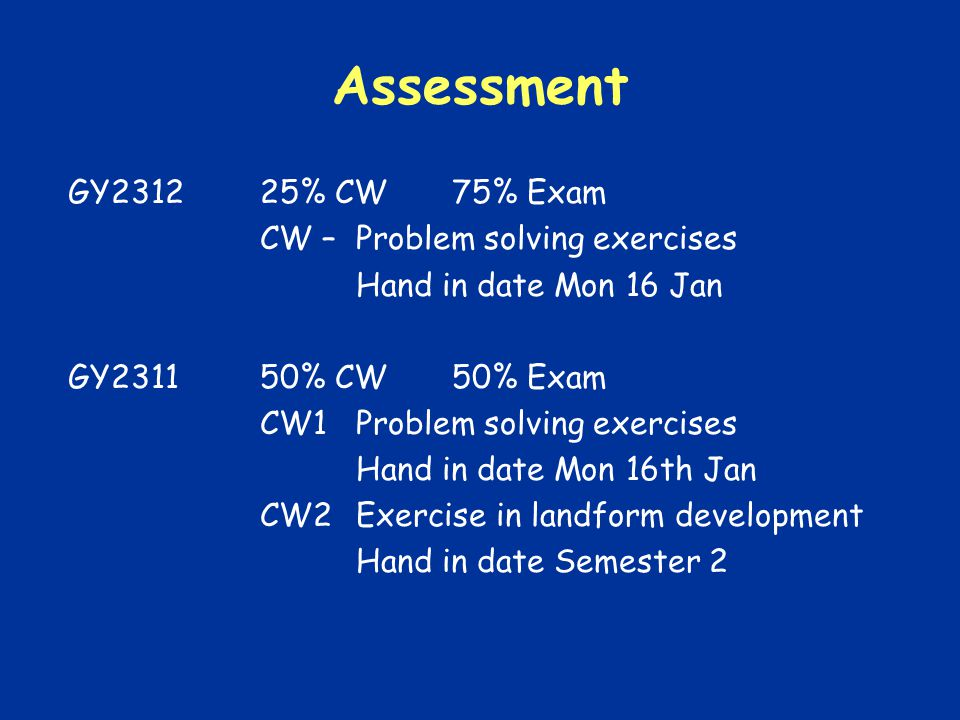 Assessment GY231225% CW75% Exam CW –Problem solving exercises Hand in date Mon 16 Jan GY231150% CW50% Exam CW1Problem solving exercises Hand in date Mon 16th Jan CW2Exercise in landform development Hand in date Semester 2
