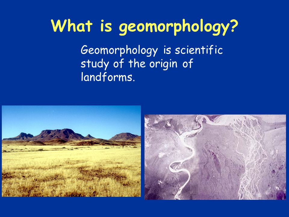 What is geomorphology Geomorphology is scientific study of the origin of landforms.