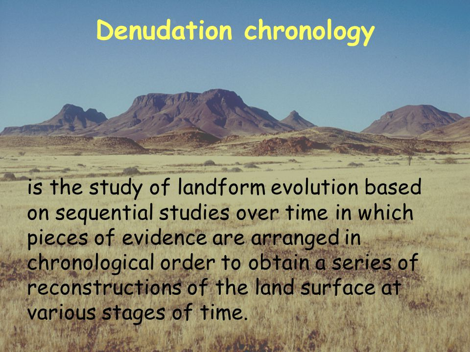 Denudation chronology is the study of landform evolution based on sequential studies over time in which pieces of evidence are arranged in chronological order to obtain a series of reconstructions of the land surface at various stages of time.
