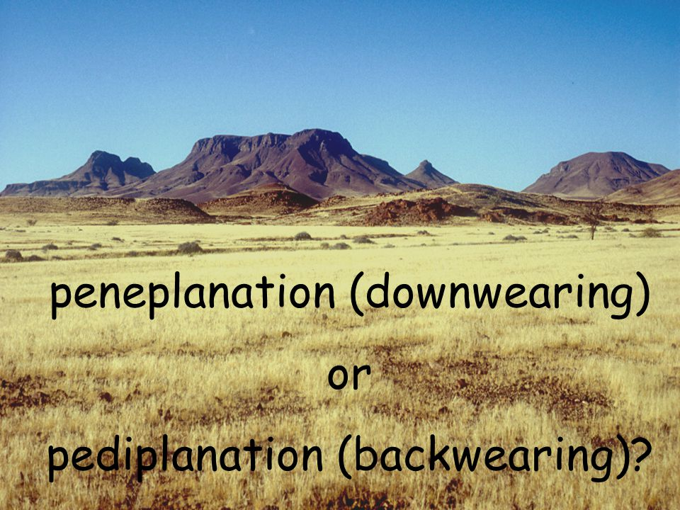 peneplanation (downwearing) or pediplanation (backwearing)