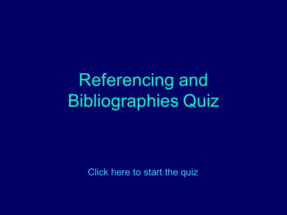Referencing and Bibliographies Quiz Click here to start the quiz