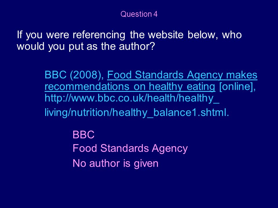 If you were referencing the website below, who would you put as the author? BBC (2008), Food Standards Agency makes recommendations on healthy eating