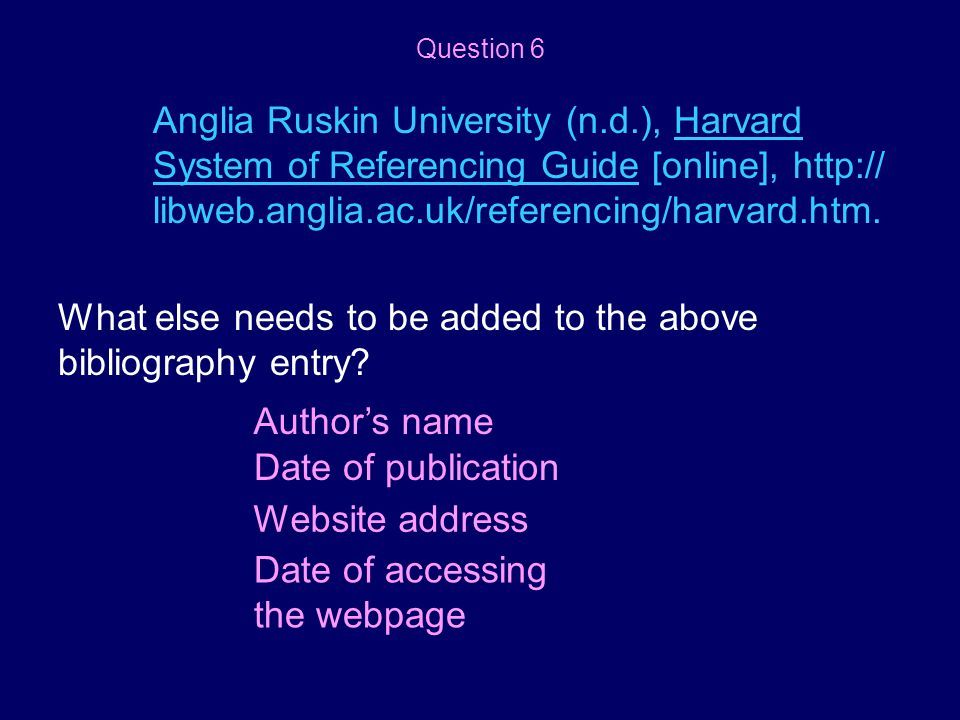 Anglia Ruskin University (n.d.), Harvard System of Referencing Guide [online], http:// libweb.anglia.ac.uk/referencing/harvard.htm. What else needs to