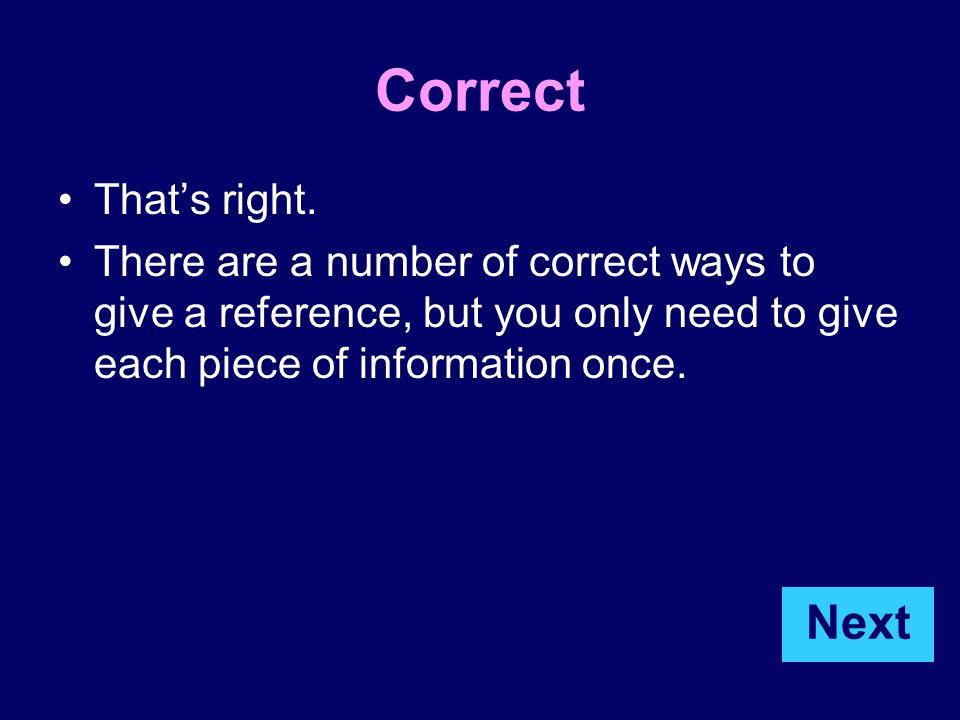 Correct That's right. There are a number of correct ways to give a reference, but you only need to give each piece of information once. Next