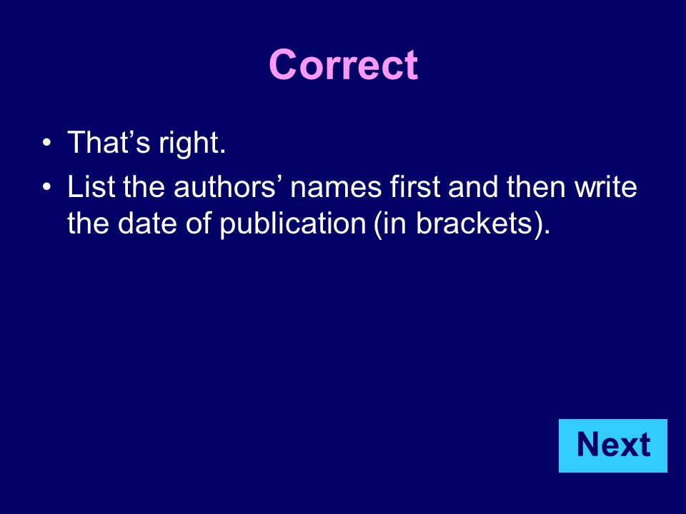Correct That's right. List the authors' names first and then write the date of publication (in brackets). Next