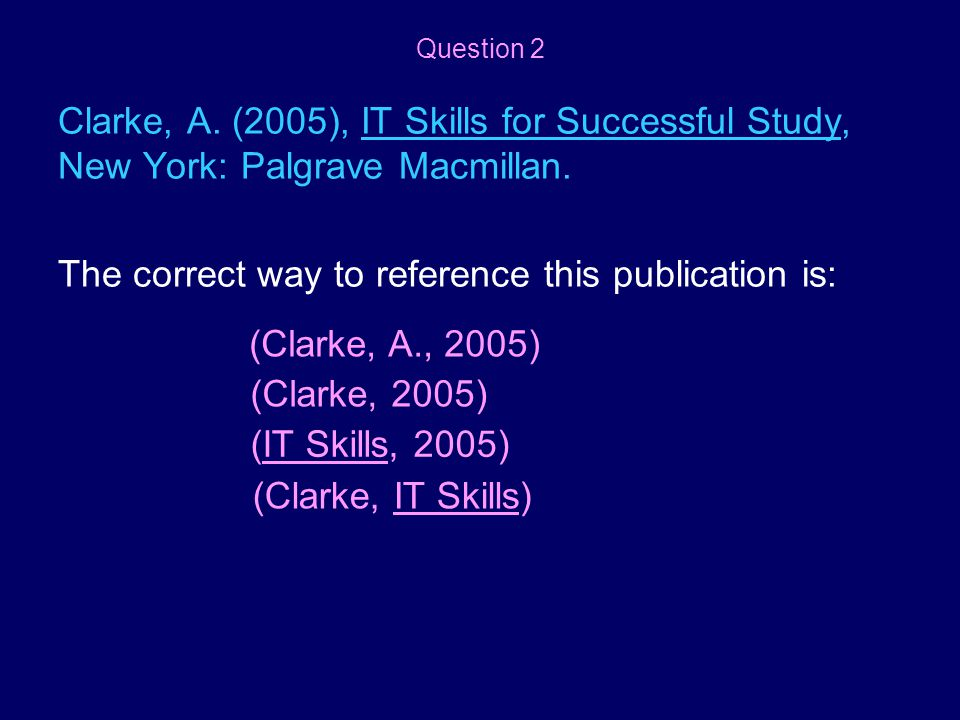 Clarke, A. (2005), IT Skills for Successful Study, New York: Palgrave Macmillan. The correct way to reference this publication is: (Clarke, A., 2005)