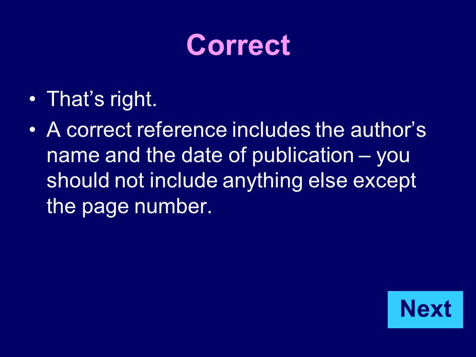 Correct That's right. A correct reference includes the author's name and the date of publication – you should not include anything else except the pag