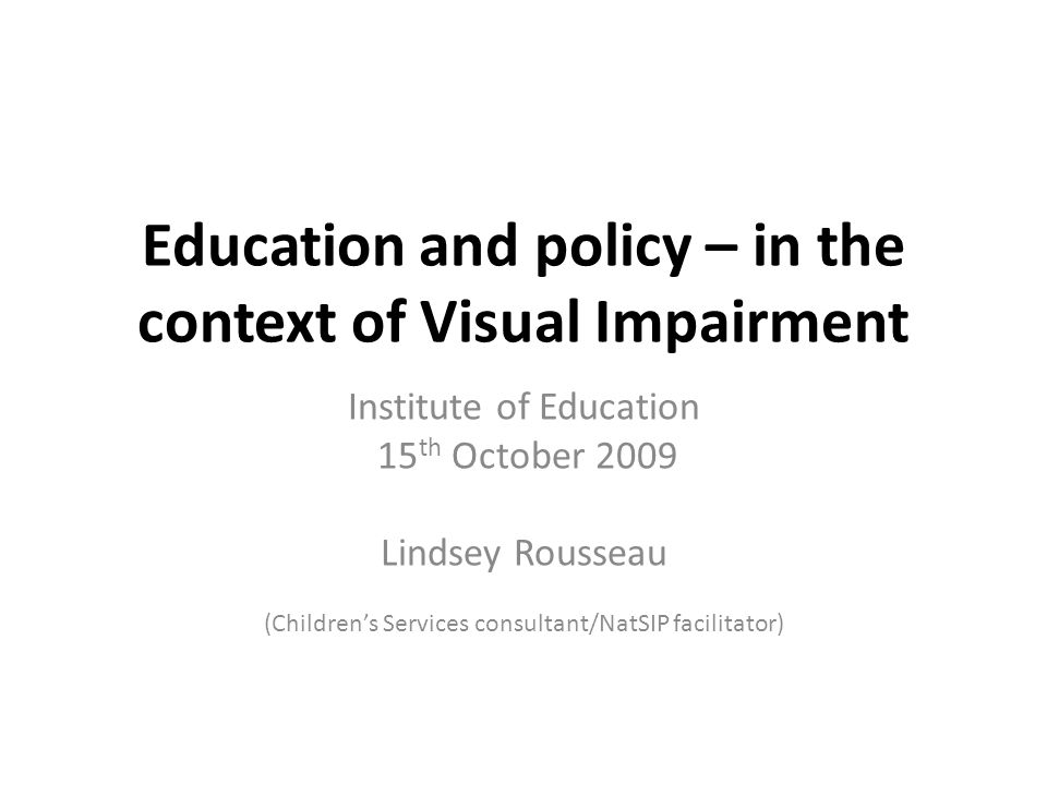 Education and policy – in the context of Visual Impairment Institute of Education 15 th October 2009 Lindsey Rousseau (Children's Services consultant/NatSIP facilitator)