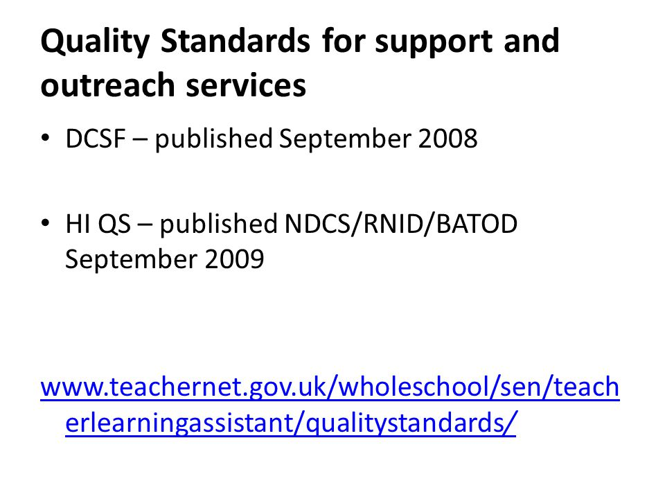 Quality Standards for support and outreach services DCSF – published September 2008 HI QS – published NDCS/RNID/BATOD September 2009 www.teachernet.gov.uk/wholeschool/sen/teach erlearningassistant/qualitystandards/