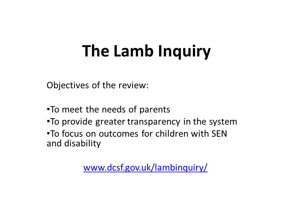 The Lamb Inquiry Objectives of the review: To meet the needs of parents To provide greater transparency in the system To focus on outcomes for children with SEN and disability