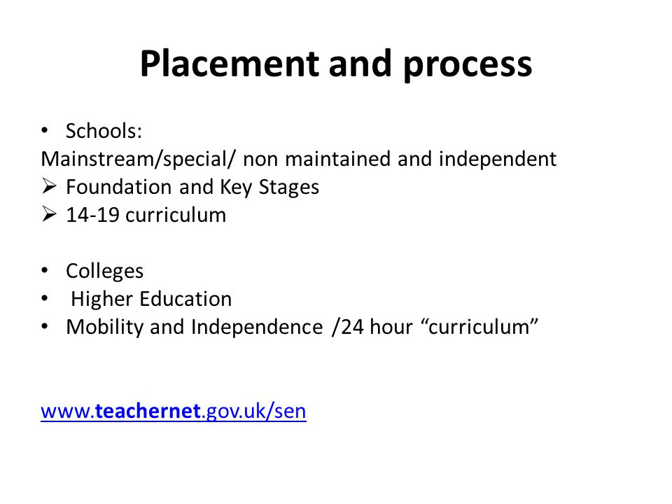 Placement and process Schools: Mainstream/special/ non maintained and independent  Foundation and Key Stages  curriculum Colleges Higher Education Mobility and Independence /24 hour curriculum