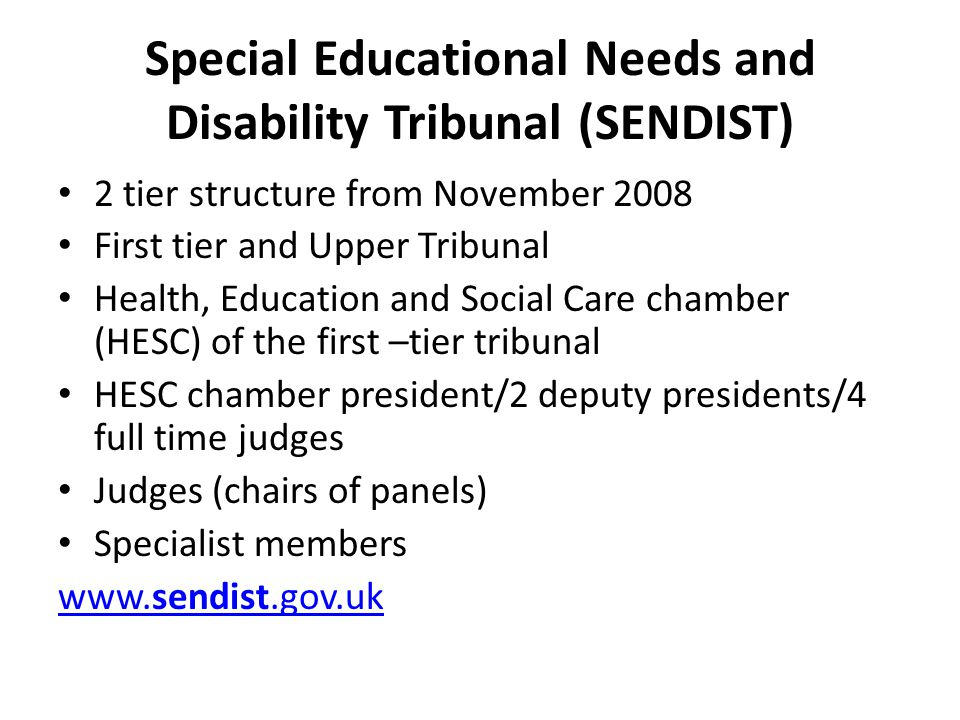 Special Educational Needs and Disability Tribunal (SENDIST) 2 tier structure from November 2008 First tier and Upper Tribunal Health, Education and Social Care chamber (HESC) of the first –tier tribunal HESC chamber president/2 deputy presidents/4 full time judges Judges (chairs of panels) Specialist members www.sendist.gov.uk