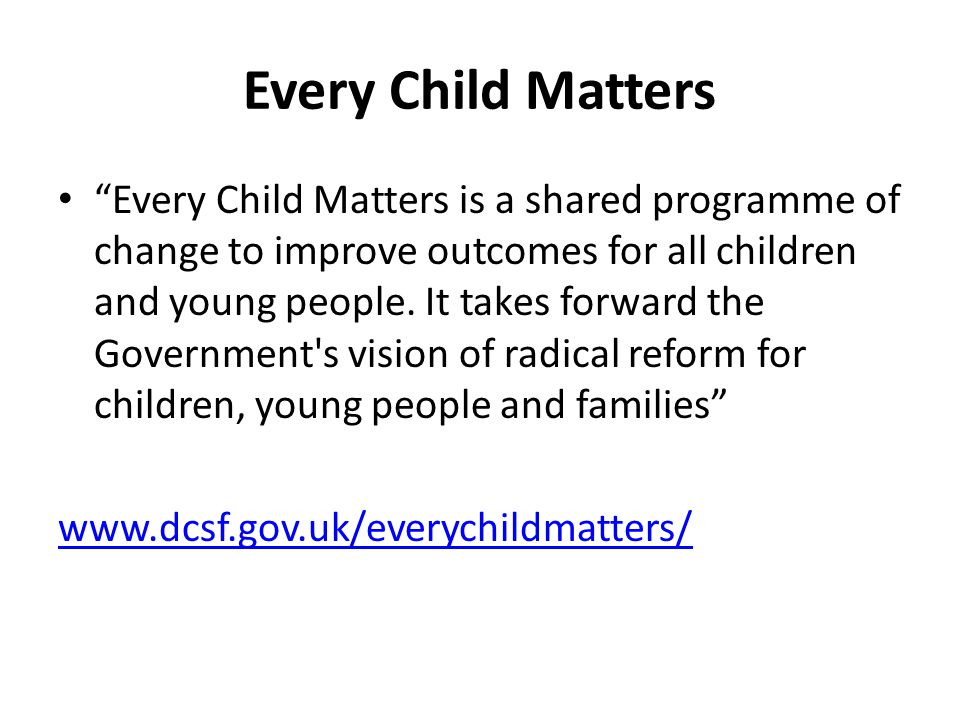 Every Child Matters Every Child Matters is a shared programme of change to improve outcomes for all children and young people.