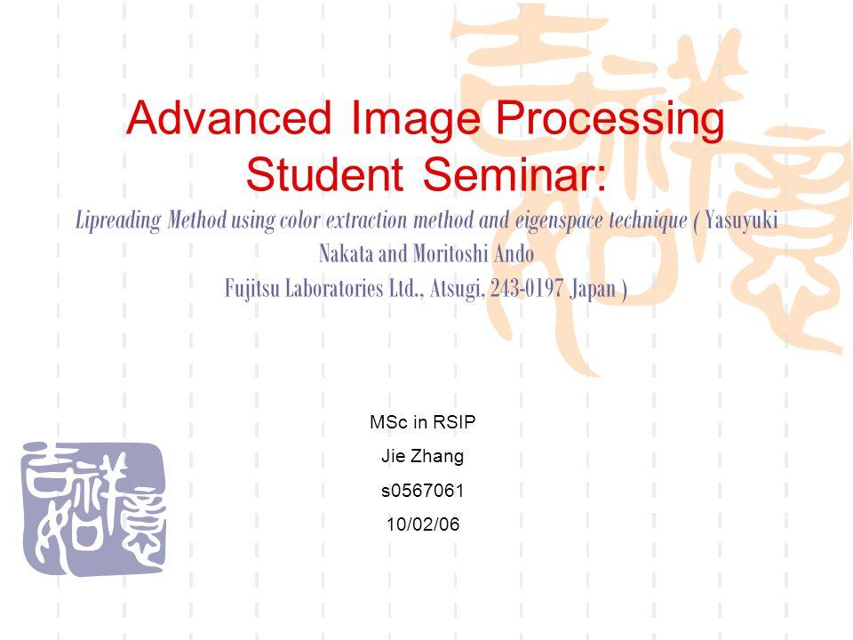 Advanced Image Processing Student Seminar: Lipreading Method using color extraction method and eigenspace technique ( Yasuyuki Nakata and Moritoshi Ando Fujitsu Laboratories Ltd., Atsugi, 243-0197 Japan ) MSc in RSIP Jie Zhang s0567061 10/02/06