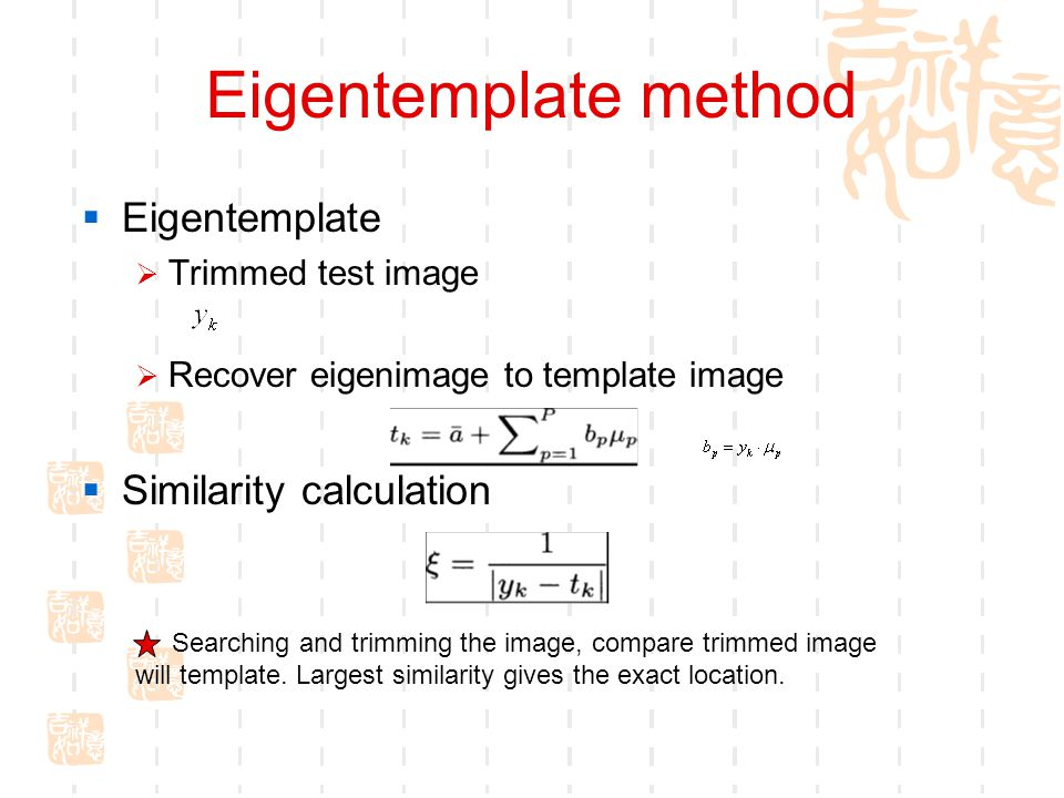 Eigentemplate method  Eigentemplate  Trimmed test image  Recover eigenimage to template image  Similarity calculation Searching and trimming the image, compare trimmed image will template.