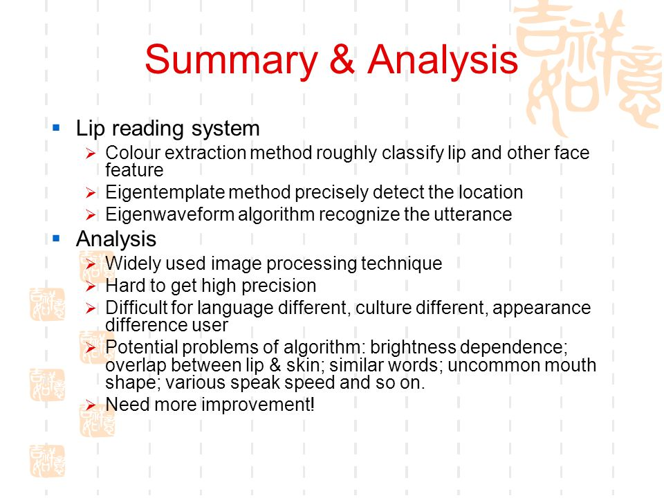 Summary & Analysis  Lip reading system  Colour extraction method roughly classify lip and other face feature  Eigentemplate method precisely detect the location  Eigenwaveform algorithm recognize the utterance  Analysis  Widely used image processing technique  Hard to get high precision  Difficult for language different, culture different, appearance difference user  Potential problems of algorithm: brightness dependence; overlap between lip & skin; similar words; uncommon mouth shape; various speak speed and so on.