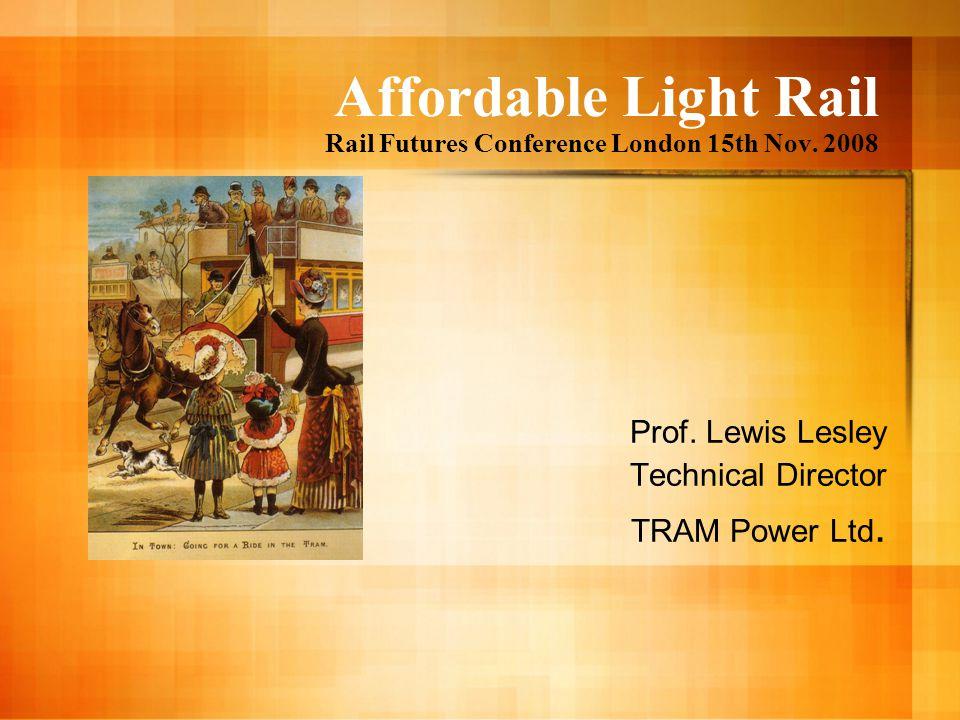 Affordable Light Rail Rail Futures Conference London 15th Nov. 2008 Prof. Lewis Lesley Technical Director TRAM Power Ltd.