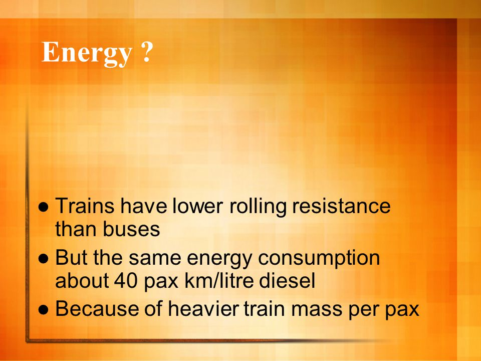 Energy ? Trains have lower rolling resistance than buses But the same energy consumption about 40 pax km/litre diesel Because of heavier train mass pe