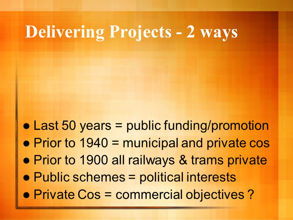 Delivering Projects - 2 ways Last 50 years = public funding/promotion Prior to 1940 = municipal and private cos Prior to 1900 all railways & trams pri