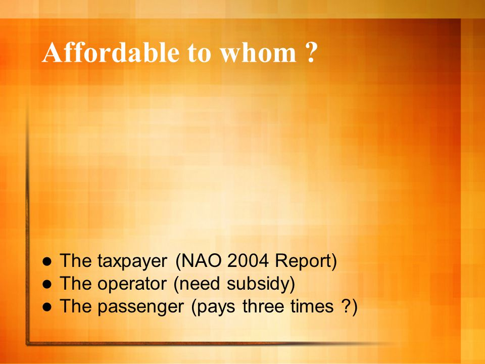 Affordable to whom ? The taxpayer (NAO 2004 Report) The operator (need subsidy) The passenger (pays three times ?)