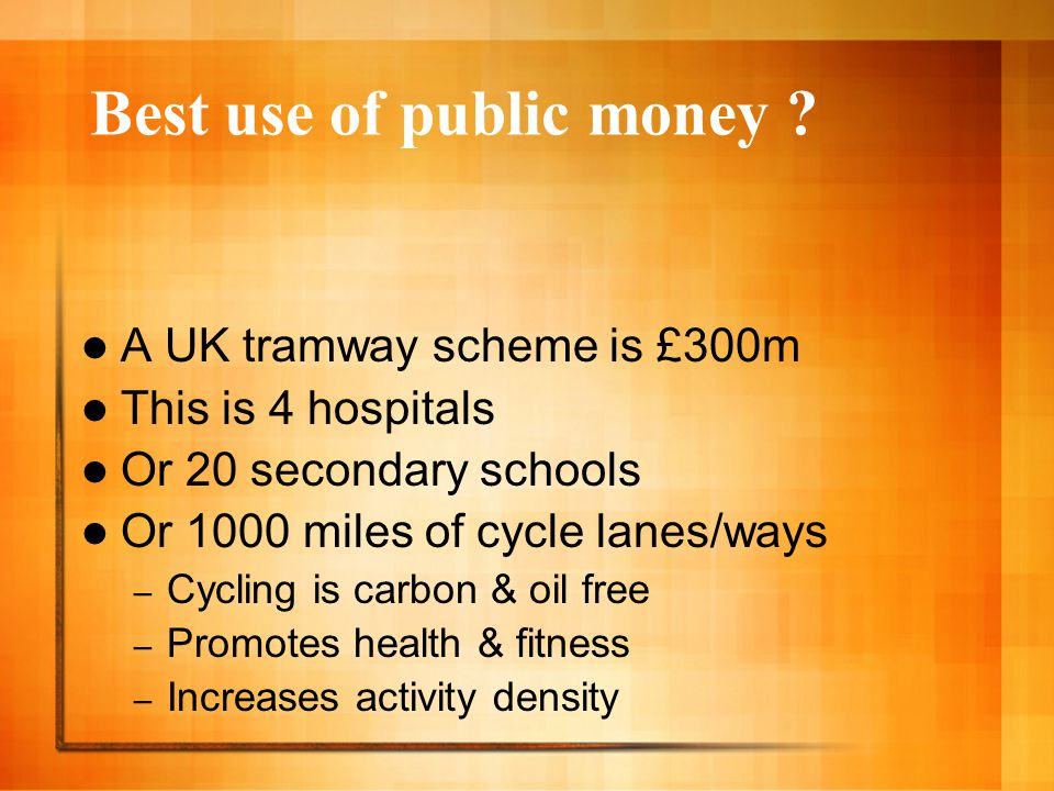 Best use of public money ? A UK tramway scheme is £300m This is 4 hospitals Or 20 secondary schools Or 1000 miles of cycle lanes/ways – Cycling is car