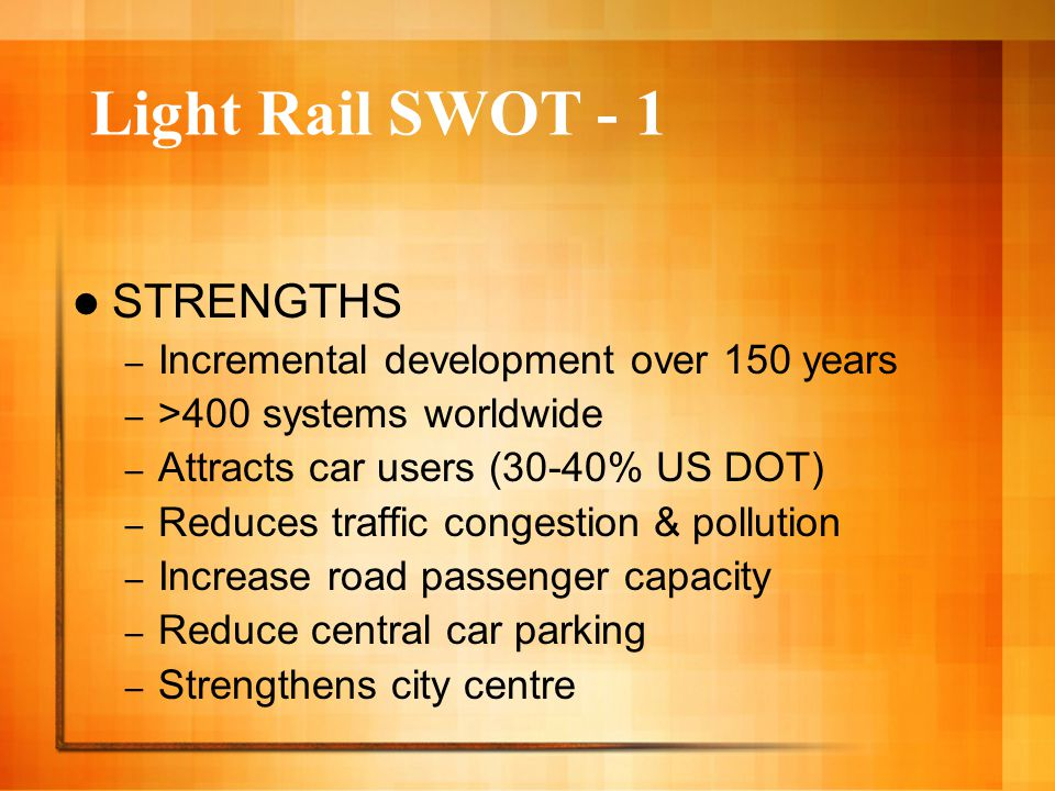 Light Rail SWOT - 1 STRENGTHS – Incremental development over 150 years – >400 systems worldwide – Attracts car users (30-40% US DOT) – Reduces traffic